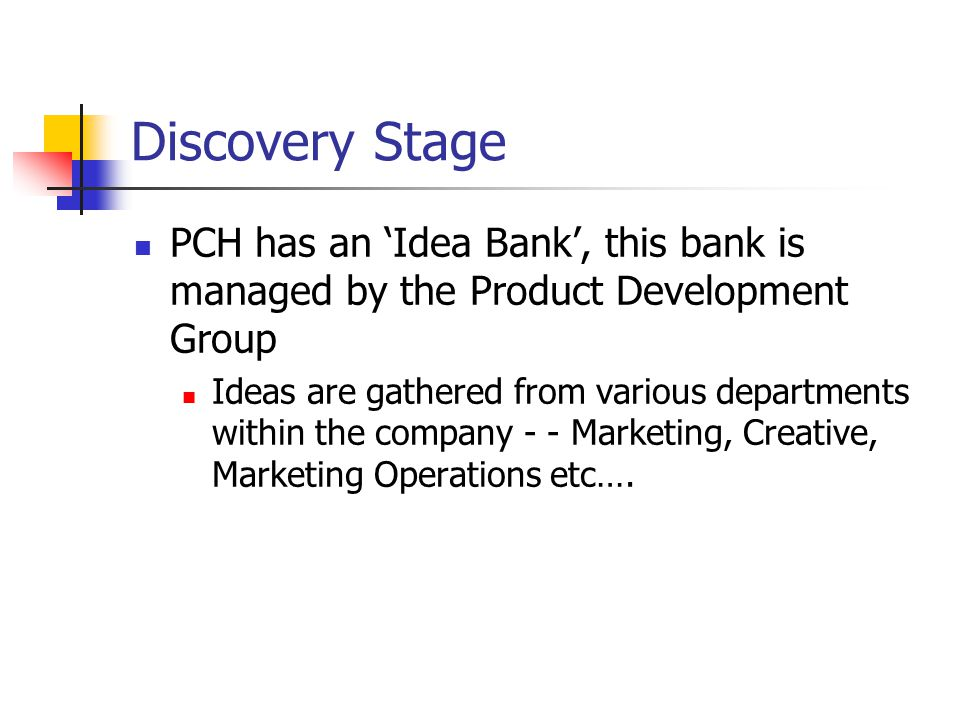 Discovery Stage PCH has an 'Idea Bank', this bank is managed by the Product Development Group Ideas are gathered from various departments within the company - - Marketing, Creative, Marketing Operations etc….