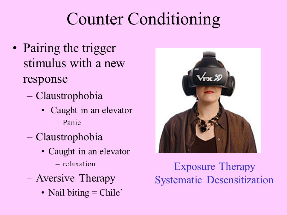 Counter Conditioning Pairing the trigger stimulus with a new response –Claustrophobia Caught in an elevator –Panic –Claustrophobia Caught in an elevator –relaxation –Aversive Therapy Nail biting = Chile' Exposure Therapy Systematic Desensitization