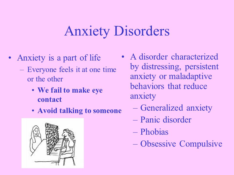 Anxiety is a part of life –Everyone feels it at one time or the other We fail to make eye contact Avoid talking to someone A disorder characterized by distressing, persistent anxiety or maladaptive behaviors that reduce anxiety –Generalized anxiety –Panic disorder –Phobias –Obsessive Compulsive