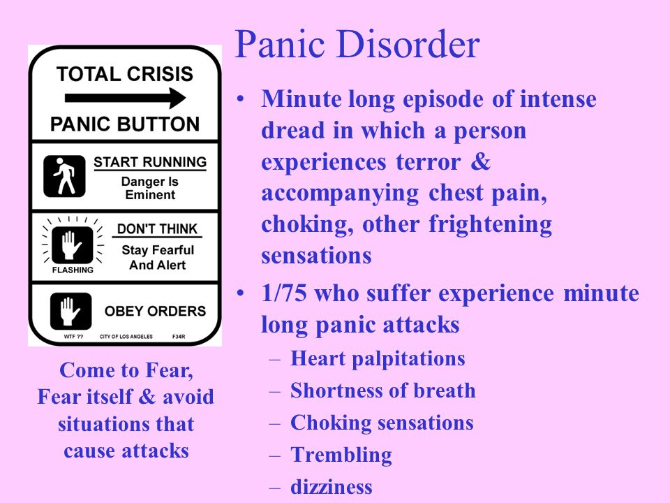 Panic Disorder Minute long episode of intense dread in which a person experiences terror & accompanying chest pain, choking, other frightening sensations 1/75 who suffer experience minute long panic attacks –Heart palpitations –Shortness of breath –Choking sensations –Trembling –dizziness Come to Fear, Fear itself & avoid situations that cause attacks