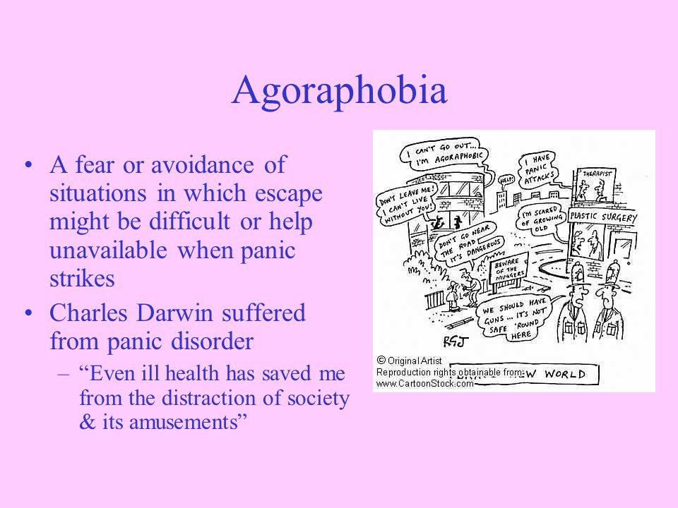 Agoraphobia A fear or avoidance of situations in which escape might be difficult or help unavailable when panic strikes Charles Darwin suffered from panic disorder – Even ill health has saved me from the distraction of society & its amusements