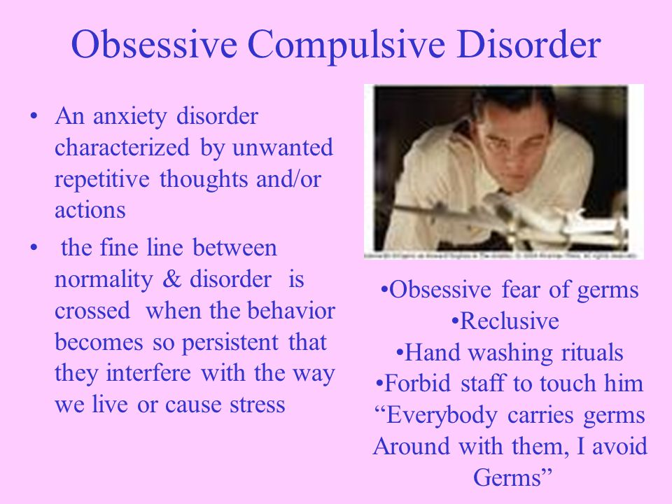 Obsessive Compulsive Disorder An anxiety disorder characterized by unwanted repetitive thoughts and/or actions the fine line between normality & disorder is crossed when the behavior becomes so persistent that they interfere with the way we live or cause stress Obsessive fear of germs Reclusive Hand washing rituals Forbid staff to touch him Everybody carries germs Around with them, I avoid Germs