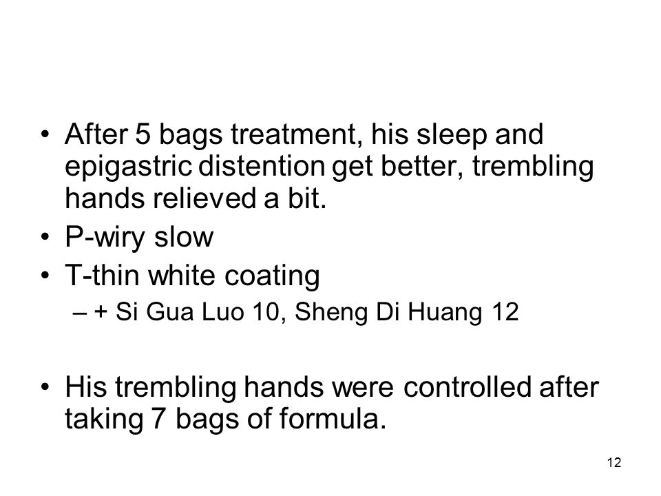 12 After 5 bags treatment, his sleep and epigastric distention get better, trembling hands relieved a bit.