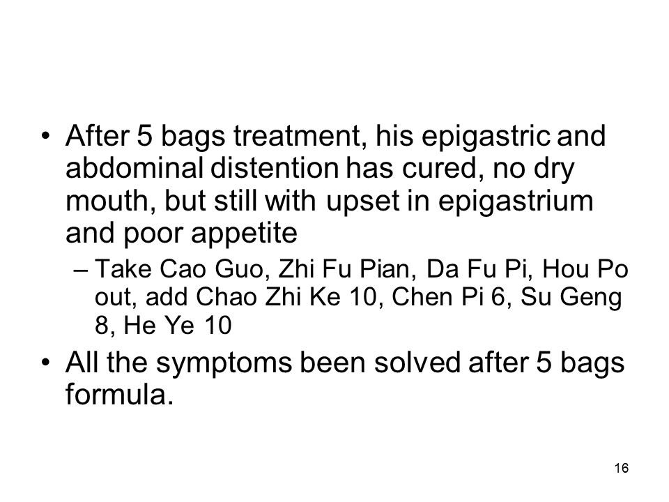 16 After 5 bags treatment, his epigastric and abdominal distention has cured, no dry mouth, but still with upset in epigastrium and poor appetite –Take Cao Guo, Zhi Fu Pian, Da Fu Pi, Hou Po out, add Chao Zhi Ke 10, Chen Pi 6, Su Geng 8, He Ye 10 All the symptoms been solved after 5 bags formula.