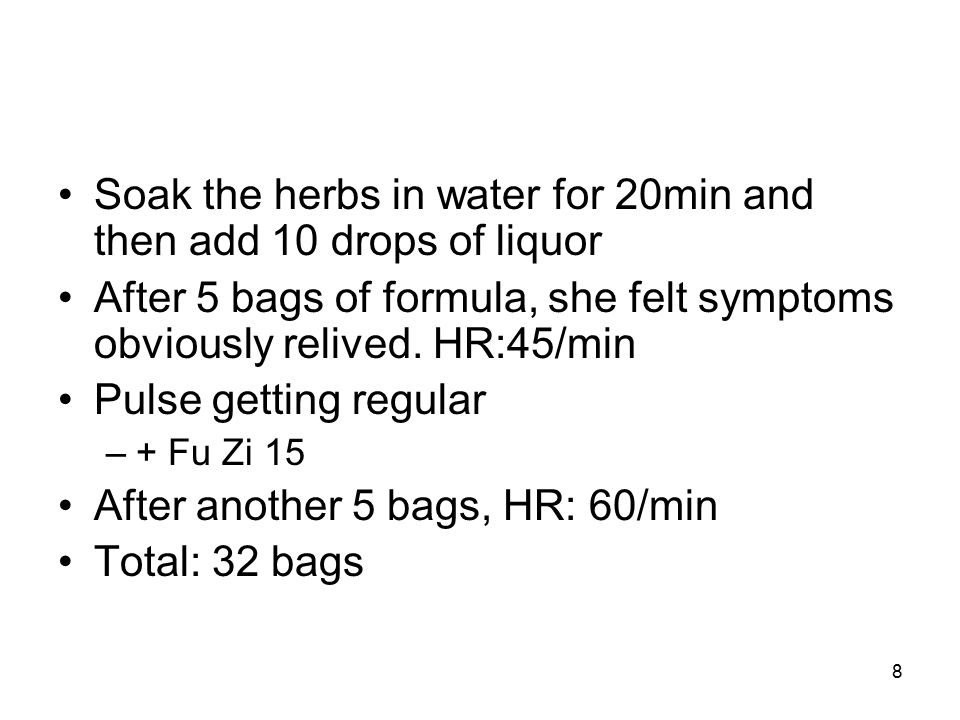 8 Soak the herbs in water for 20min and then add 10 drops of liquor After 5 bags of formula, she felt symptoms obviously relived.