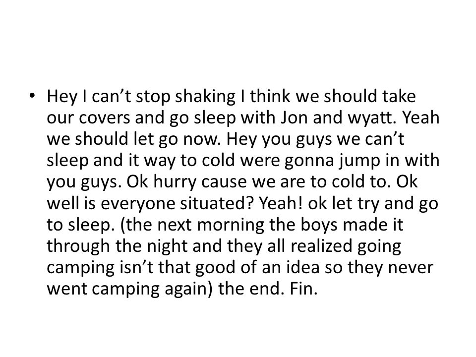 Hey I can't stop shaking I think we should take our covers and go sleep with Jon and wyatt.