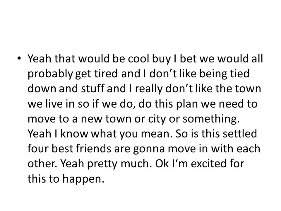 Yeah that would be cool buy I bet we would all probably get tired and I don't like being tied down and stuff and I really don't like the town we live in so if we do, do this plan we need to move to a new town or city or something.