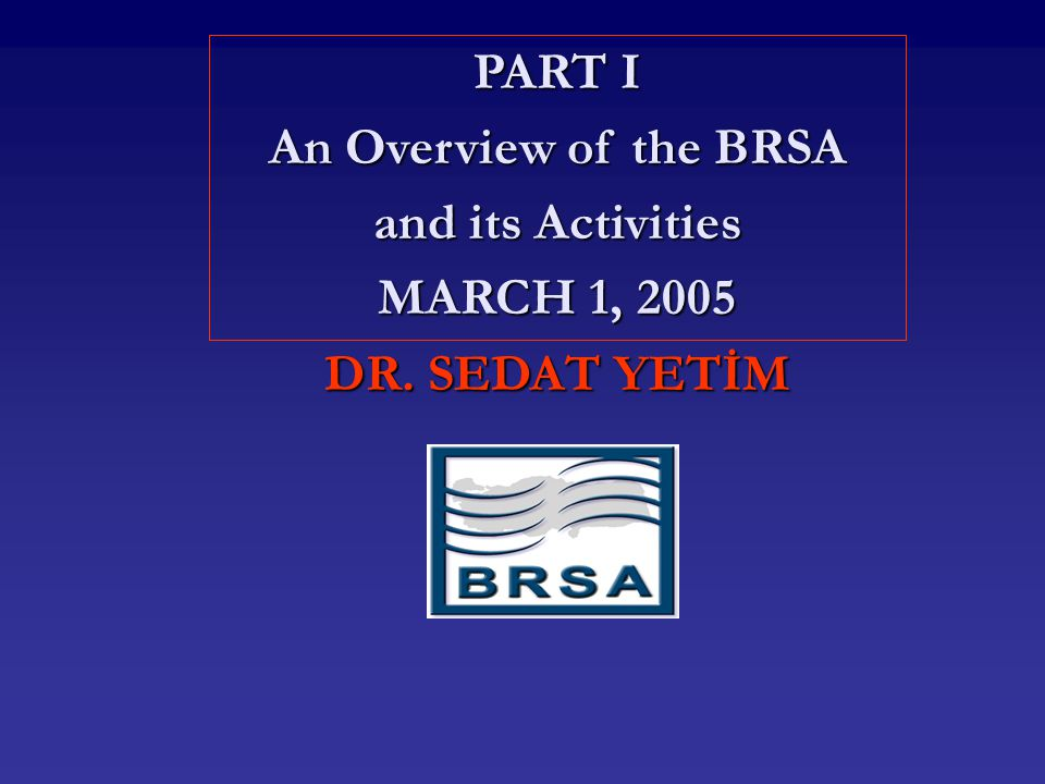 PART I An Overview of the BRSA and its Activities MARCH 1, 2005 DR. SEDAT YETİM