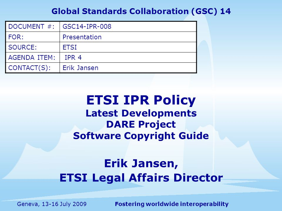 Fostering worldwide interoperabilityGeneva, July 2009 ETSI IPR Policy Latest Developments DARE Project Software Copyright Guide Erik Jansen, ETSI Legal Affairs Director Global Standards Collaboration (GSC) 14 DOCUMENT #:GSC14-IPR-008 FOR:Presentation SOURCE:ETSI AGENDA ITEM: IPR 4 CONTACT(S):Erik Jansen