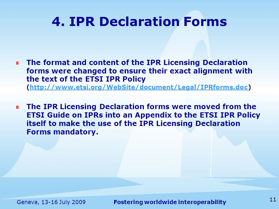 Fostering worldwide interoperability 11 Geneva, July 2009 The format and content of the IPR Licensing Declaration forms were changed to ensure their exact alignment with the text of the ETSI IPR Policy (  The IPR Licensing Declaration forms were moved from the ETSI Guide on IPRs into an Appendix to the ETSI IPR Policy itself to make the use of the IPR Licensing Declaration Forms mandatory.