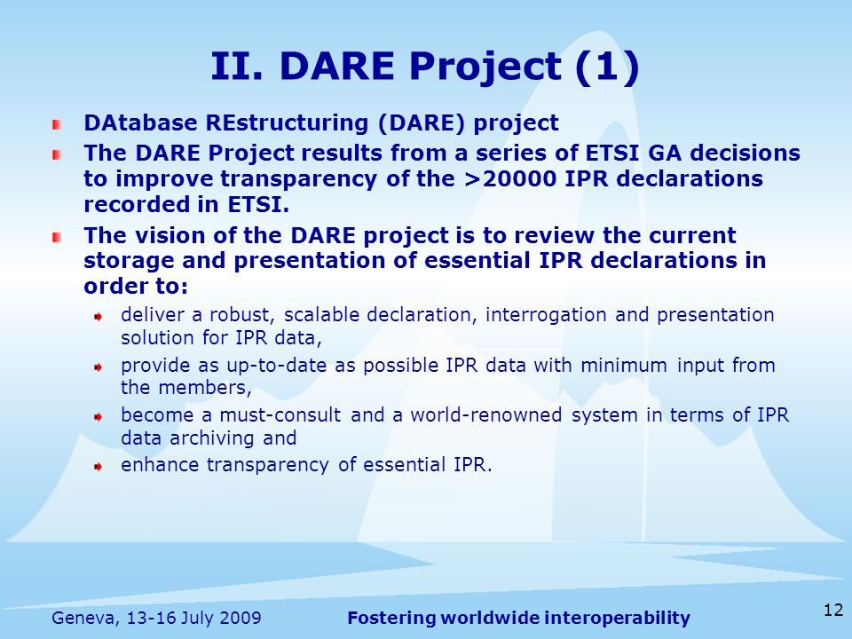 Fostering worldwide interoperability 12 Geneva, July 2009 DAtabase REstructuring (DARE) project The DARE Project results from a series of ETSI GA decisions to improve transparency of the >20000 IPR declarations recorded in ETSI.
