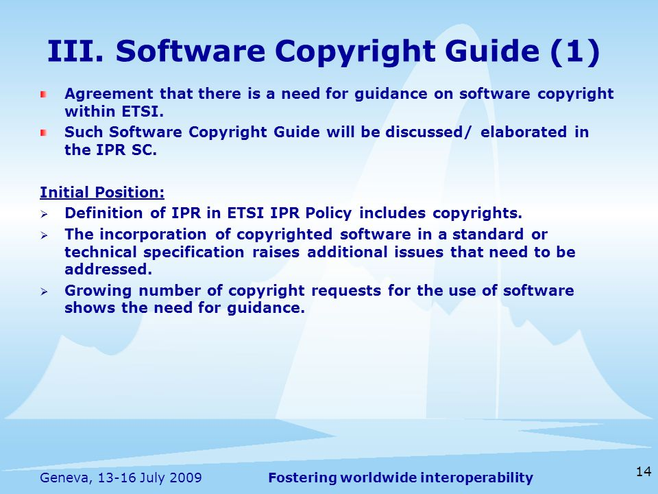 Fostering worldwide interoperability 14 Geneva, July 2009 Agreement that there is a need for guidance on software copyright within ETSI.