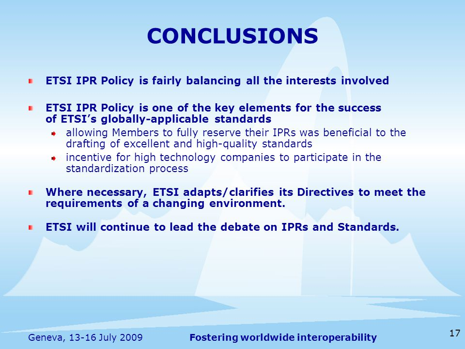 Fostering worldwide interoperability 17 Geneva, July 2009 ETSI IPR Policy is fairly balancing all the interests involved ETSI IPR Policy is one of the key elements for the success of ETSI's globally-applicable standards allowing Members to fully reserve their IPRs was beneficial to the drafting of excellent and high-quality standards incentive for high technology companies to participate in the standardization process Where necessary, ETSI adapts/clarifies its Directives to meet the requirements of a changing environment.