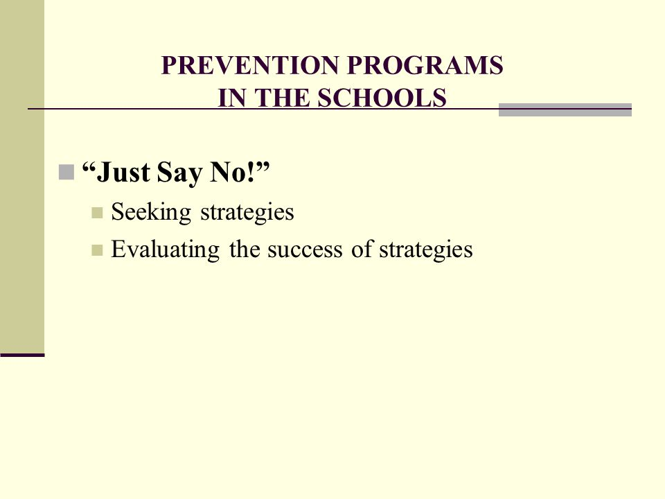 PREVENTION PROGRAMS IN THE SCHOOLS Just Say No! Seeking strategies Evaluating the success of strategies