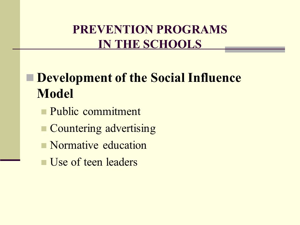 PREVENTION PROGRAMS IN THE SCHOOLS Development of the Social Influence Model Public commitment Countering advertising Normative education Use of teen leaders