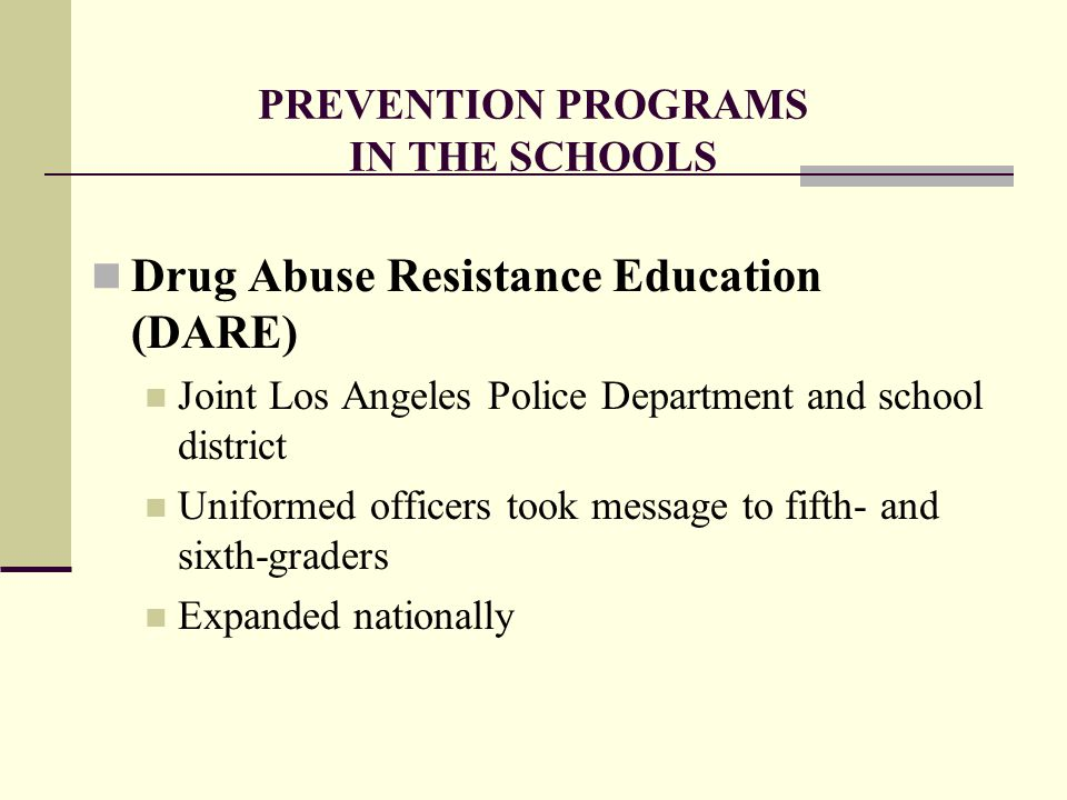 PREVENTION PROGRAMS IN THE SCHOOLS Drug Abuse Resistance Education (DARE) Joint Los Angeles Police Department and school district Uniformed officers took message to fifth- and sixth-graders Expanded nationally