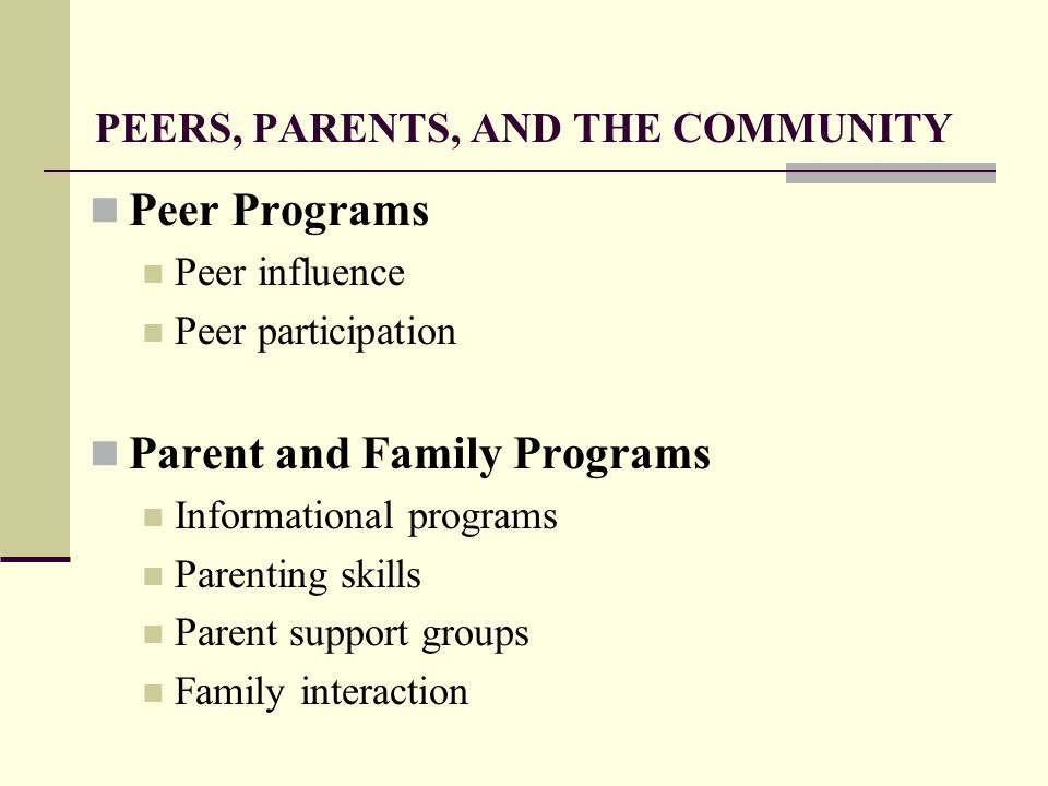 PEERS, PARENTS, AND THE COMMUNITY Peer Programs Peer influence Peer participation Parent and Family Programs Informational programs Parenting skills Parent support groups Family interaction