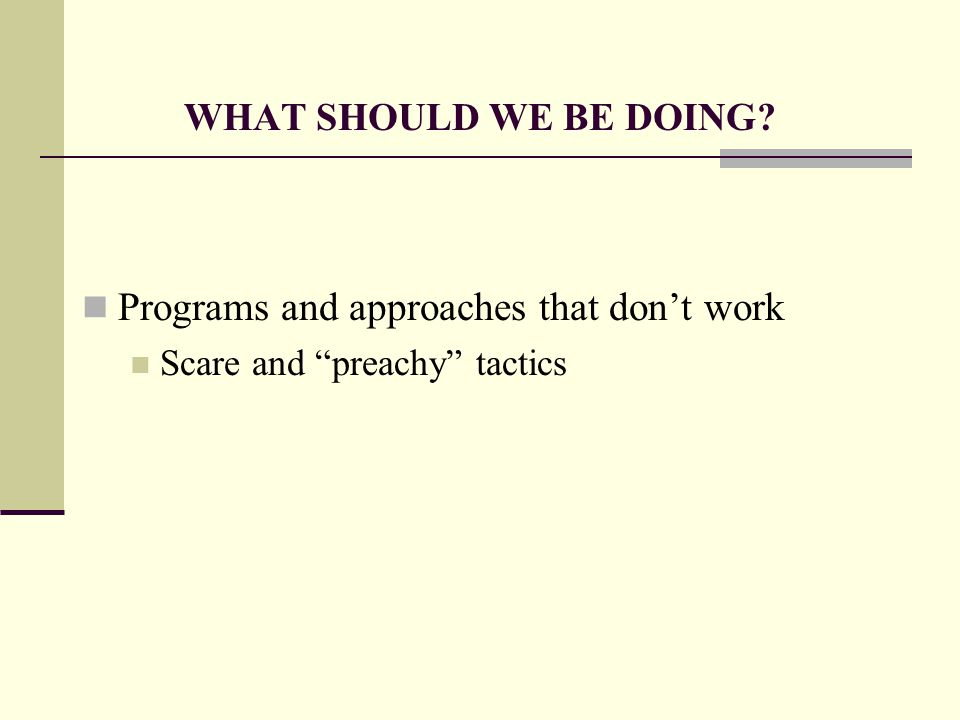 WHAT SHOULD WE BE DOING Programs and approaches that don't work Scare and preachy tactics