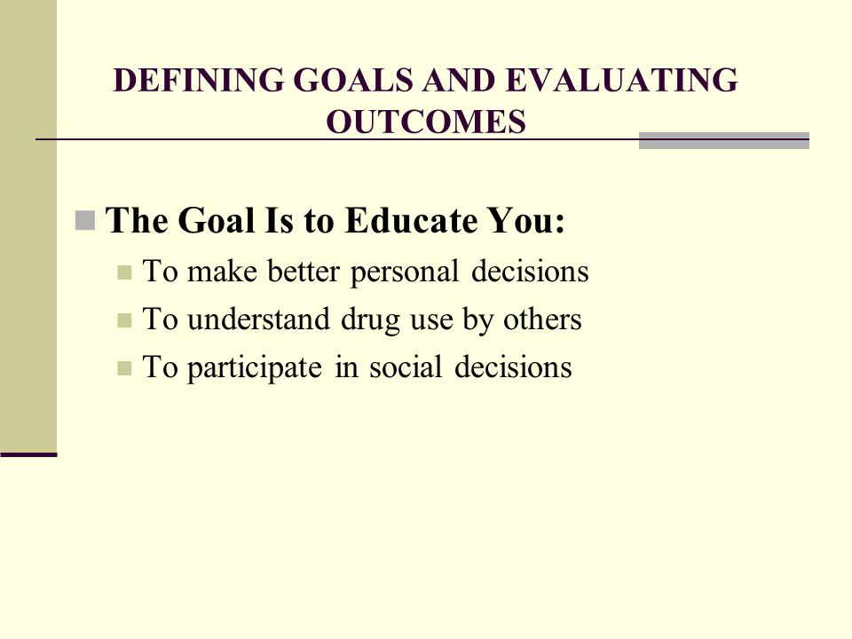 DEFINING GOALS AND EVALUATING OUTCOMES The Goal Is to Educate You: To make better personal decisions To understand drug use by others To participate in social decisions