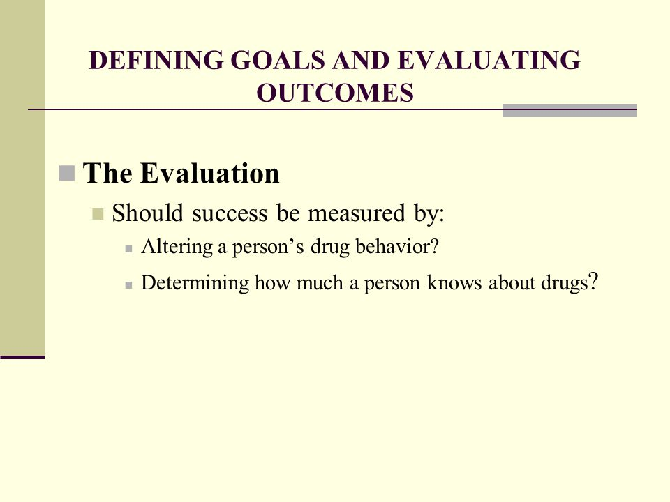 DEFINING GOALS AND EVALUATING OUTCOMES The Evaluation Should success be measured by: Altering a person's drug behavior.