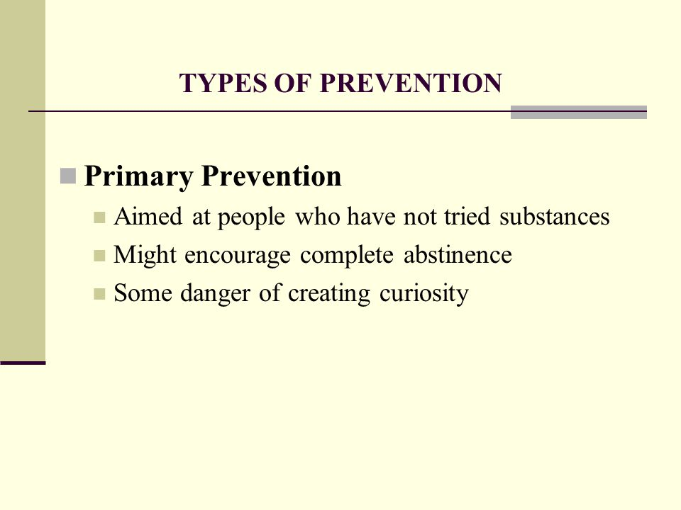 TYPES OF PREVENTION Primary Prevention Aimed at people who have not tried substances Might encourage complete abstinence Some danger of creating curiosity