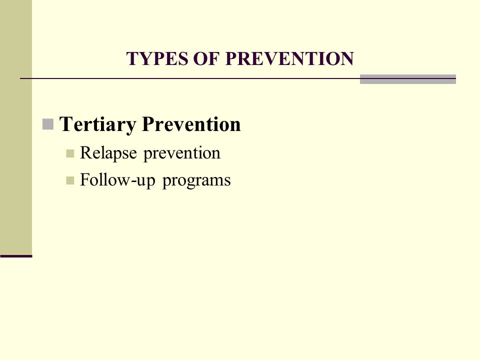 TYPES OF PREVENTION Tertiary Prevention Relapse prevention Follow-up programs