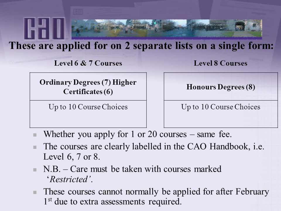 These are applied for on 2 separate lists on a single form: Level 6 & 7 CoursesLevel 8 Courses Ordinary Degrees (7) Higher Certificates (6) Honours Degrees (8) Up to 10 Course Choices Whether you apply for 1 or 20 courses – same fee.