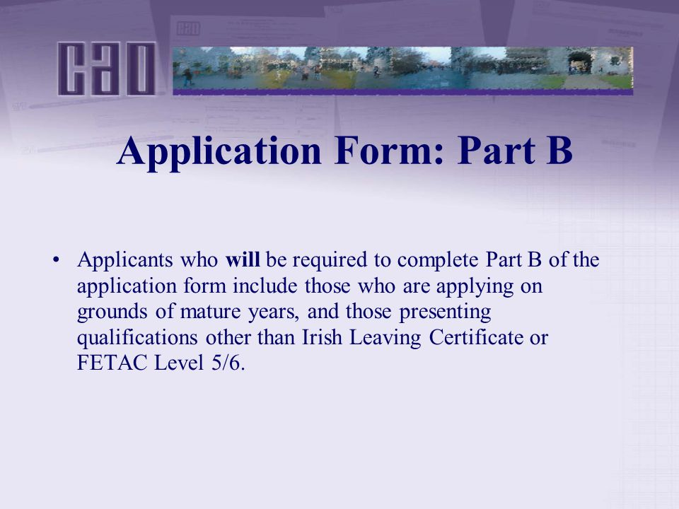 Application Form: Part B Applicants who will be required to complete Part B of the application form include those who are applying on grounds of mature years, and those presenting qualifications other than Irish Leaving Certificate or FETAC Level 5/6.