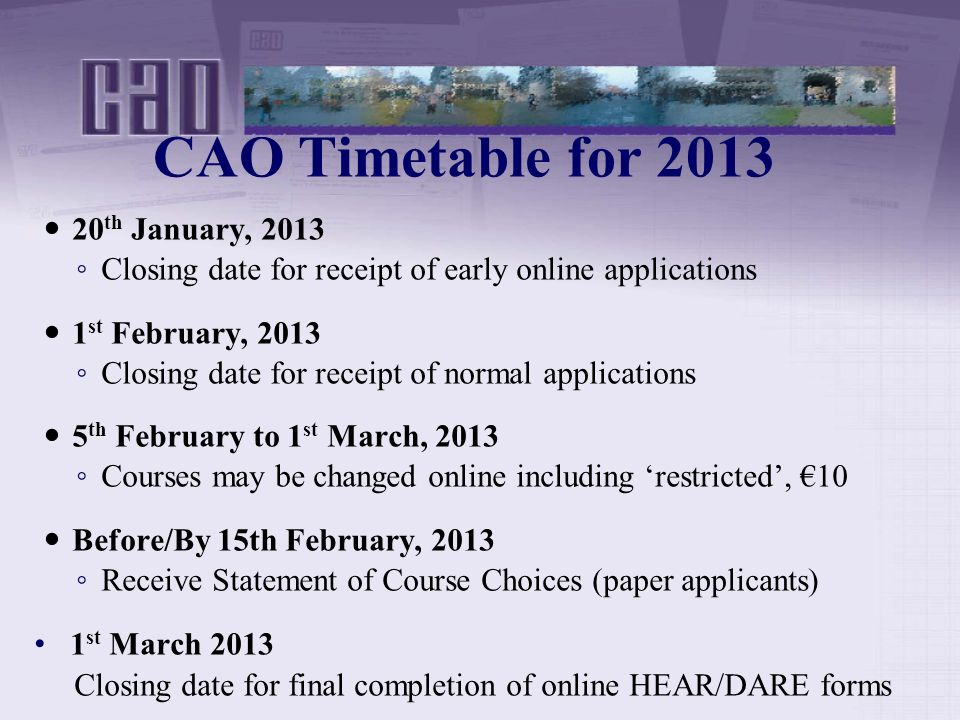 CAO Timetable for th January, 2013 ◦ Closing date for receipt of early online applications 1 st February, 2013 ◦ Closing date for receipt of normal applications 5 th February to 1 st March, 2013 ◦ Courses may be changed online including 'restricted', €10 Before/By 15th February, 2013 ◦ Receive Statement of Course Choices (paper applicants) 1 st March 2013 Closing date for final completion of online HEAR/DARE forms