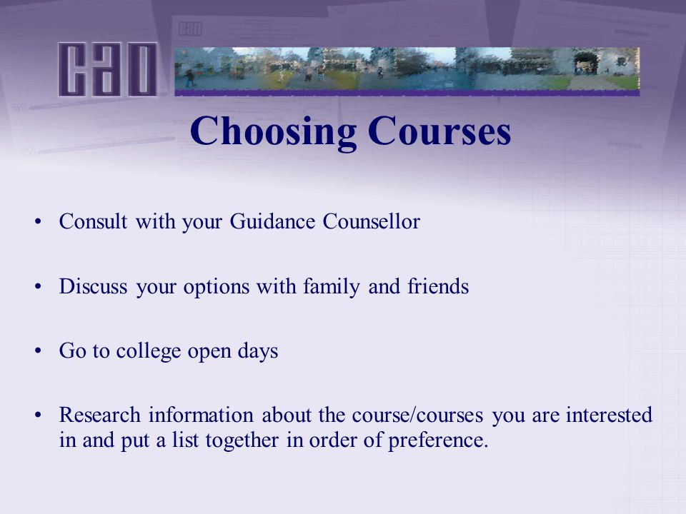Choosing Courses Consult with your Guidance Counsellor Discuss your options with family and friends Go to college open days Research information about the course/courses you are interested in and put a list together in order of preference.