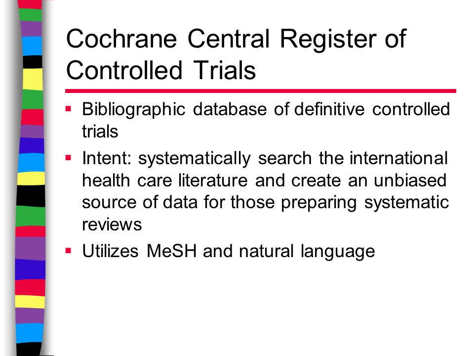 Cochrane Central Register of Controlled Trials  Bibliographic database of definitive controlled trials  Intent: systematically search the international health care literature and create an unbiased source of data for those preparing systematic reviews  Utilizes MeSH and natural language
