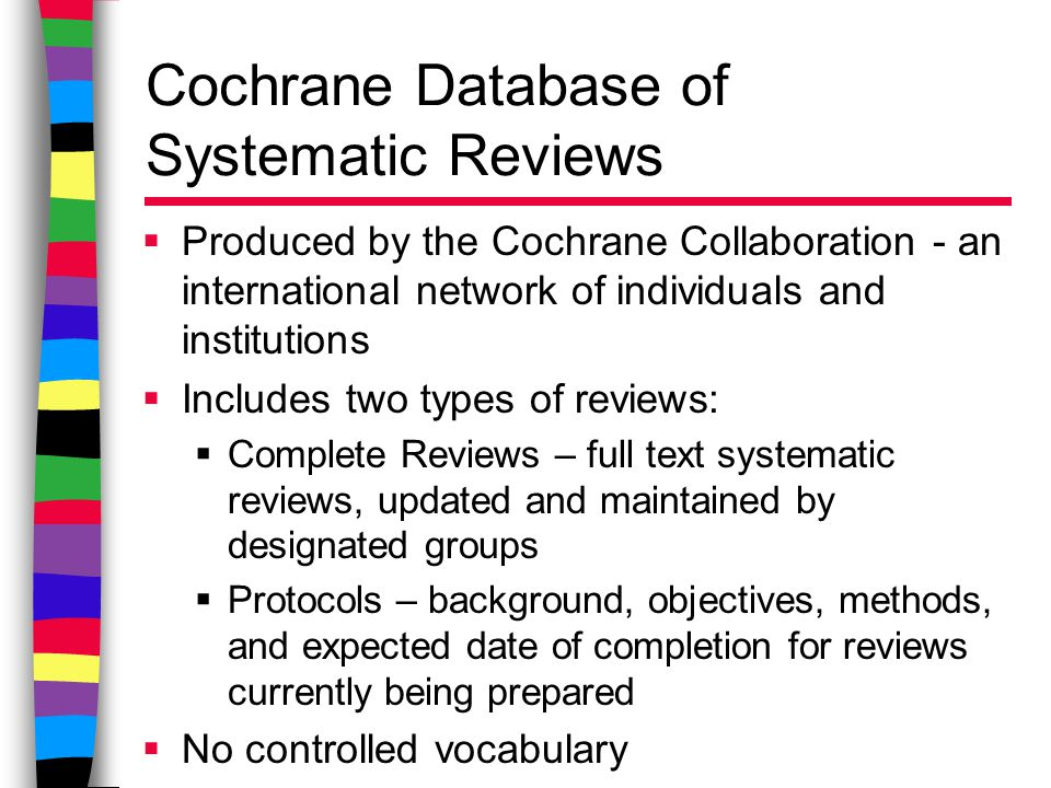 Cochrane Database of Systematic Reviews  Produced by the Cochrane Collaboration - an international network of individuals and institutions  Includes two types of reviews:  Complete Reviews – full text systematic reviews, updated and maintained by designated groups  Protocols – background, objectives, methods, and expected date of completion for reviews currently being prepared  No controlled vocabulary