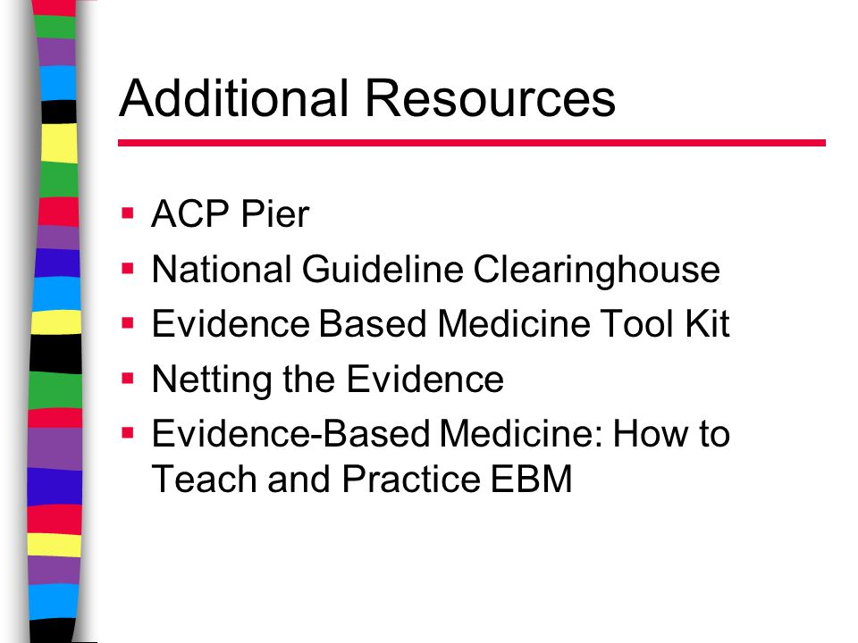 Additional Resources  ACP Pier  National Guideline Clearinghouse  Evidence Based Medicine Tool Kit  Netting the Evidence  Evidence-Based Medicine: How to Teach and Practice EBM