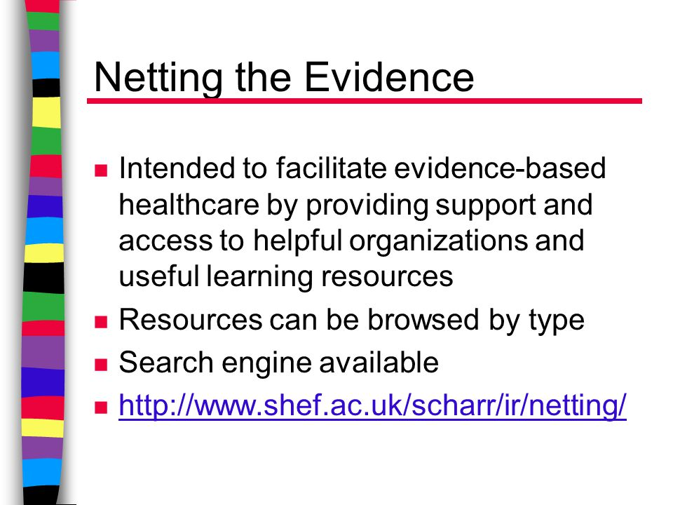 Netting the Evidence n Intended to facilitate evidence-based healthcare by providing support and access to helpful organizations and useful learning resources n Resources can be browsed by type n Search engine available n