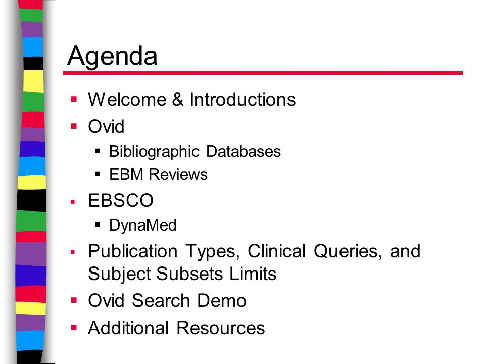 Agenda  Welcome & Introductions  Ovid  Bibliographic Databases  EBM Reviews  EBSCO  DynaMed  Publication Types, Clinical Queries, and Subject Subsets Limits  Ovid Search Demo  Additional Resources