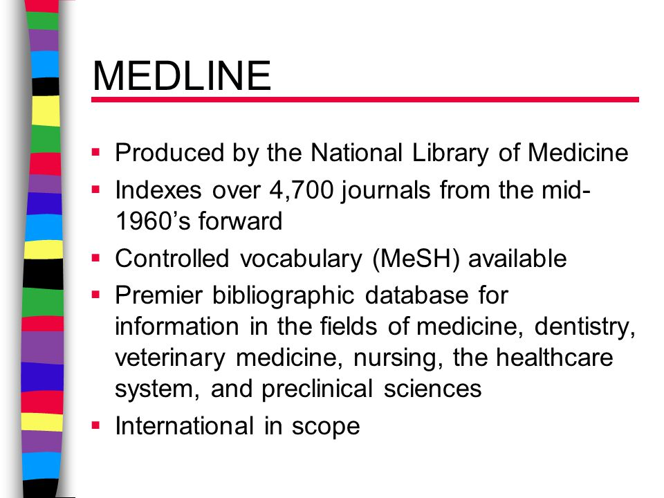 MEDLINE  Produced by the National Library of Medicine  Indexes over 4,700 journals from the mid- 1960's forward  Controlled vocabulary (MeSH) available  Premier bibliographic database for information in the fields of medicine, dentistry, veterinary medicine, nursing, the healthcare system, and preclinical sciences  International in scope