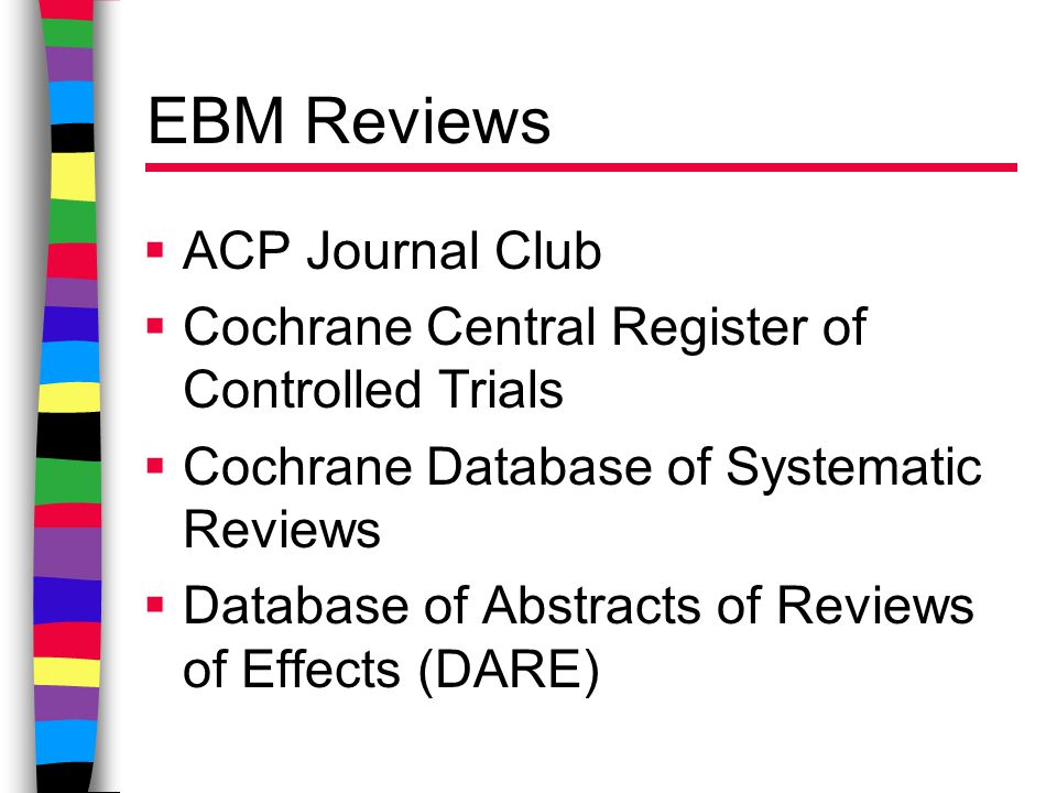 EBM Reviews  ACP Journal Club  Cochrane Central Register of Controlled Trials  Cochrane Database of Systematic Reviews  Database of Abstracts of Reviews of Effects (DARE)