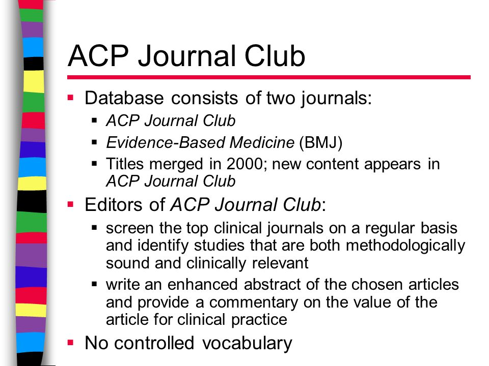 ACP Journal Club  Database consists of two journals:  ACP Journal Club  Evidence-Based Medicine (BMJ)  Titles merged in 2000; new content appears in ACP Journal Club  Editors of ACP Journal Club:  screen the top clinical journals on a regular basis and identify studies that are both methodologically sound and clinically relevant  write an enhanced abstract of the chosen articles and provide a commentary on the value of the article for clinical practice  No controlled vocabulary