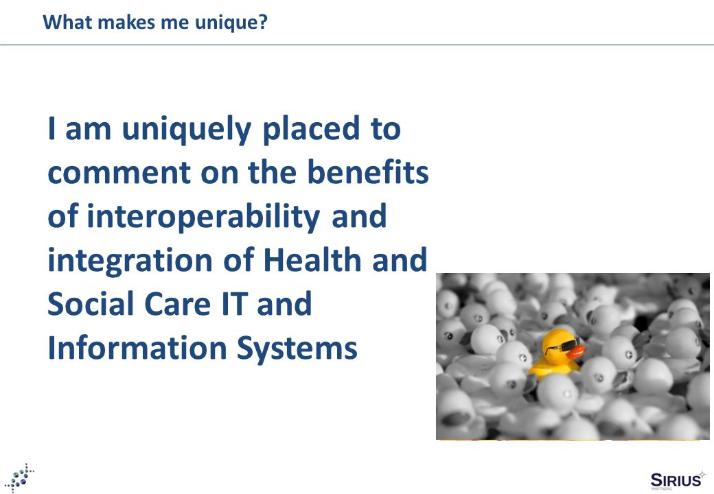 I am uniquely placed to comment on the benefits of interoperability and integration of Health and Social Care IT and Information Systems What makes me unique