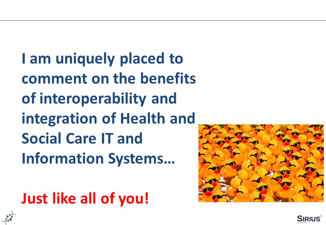 I am uniquely placed to comment on the benefits of interoperability and integration of Health and Social Care IT and Information Systems… Just like all of you!