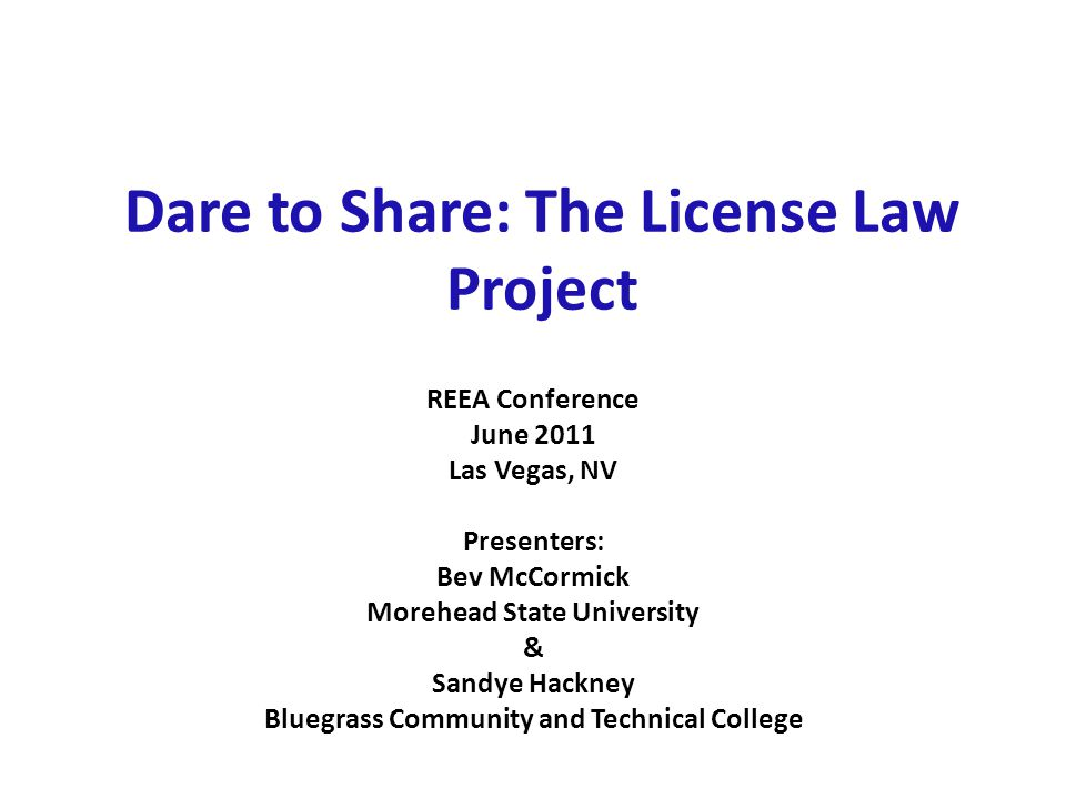 Dare to Share: The License Law Project REEA Conference June 2011 Las Vegas, NV Presenters: Bev McCormick Morehead State University & Sandye Hackney Bluegrass Community and Technical College