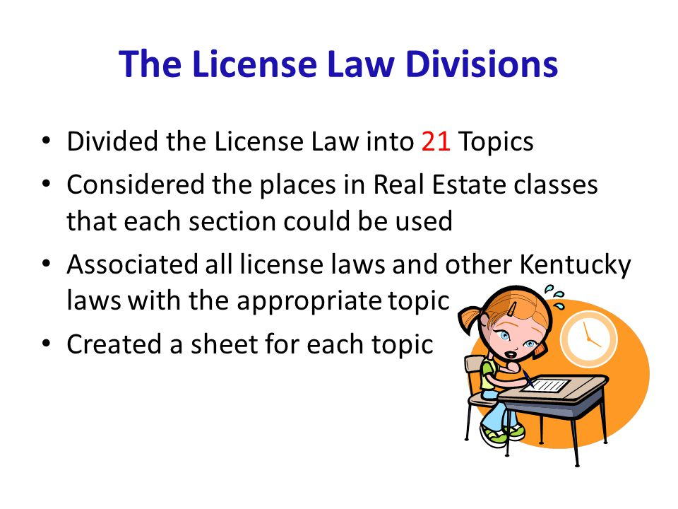 The License Law Divisions Divided the License Law into 21 Topics Considered the places in Real Estate classes that each section could be used Associated all license laws and other Kentucky laws with the appropriate topic Created a sheet for each topic