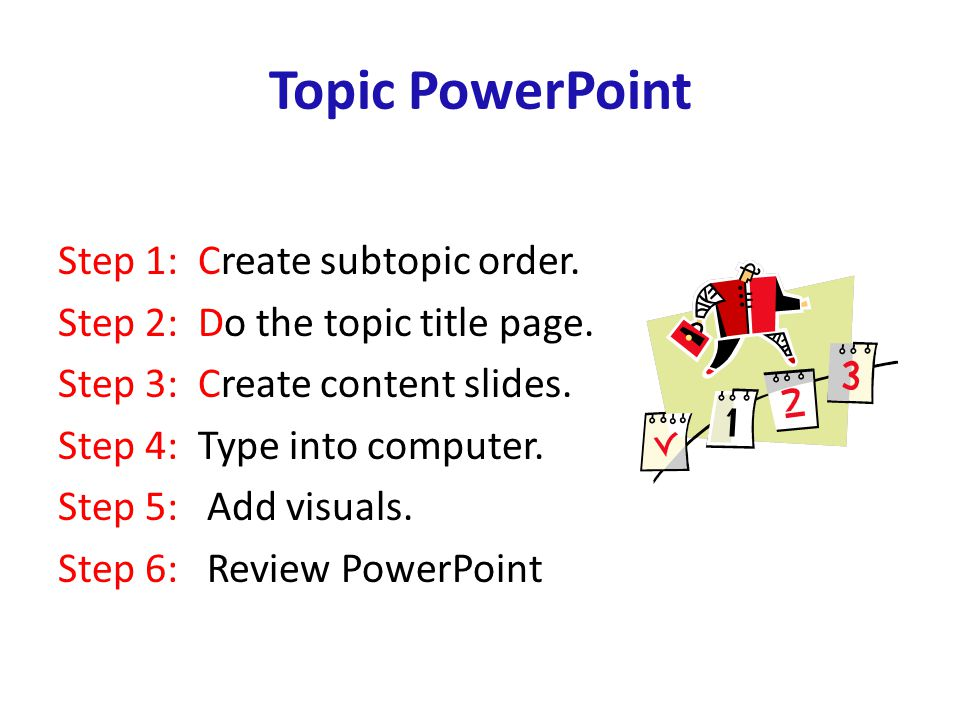 Topic PowerPoint Step 1: Create subtopic order. Step 2: Do the topic title page.