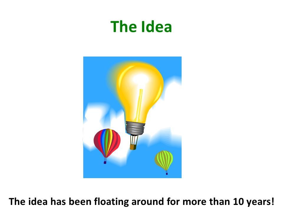 The Idea The idea has been floating around for more than 10 years!