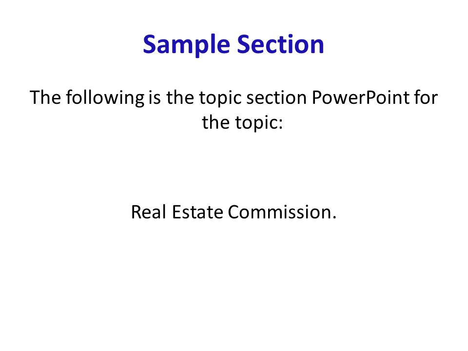 Sample Section The following is the topic section PowerPoint for the topic: Real Estate Commission.