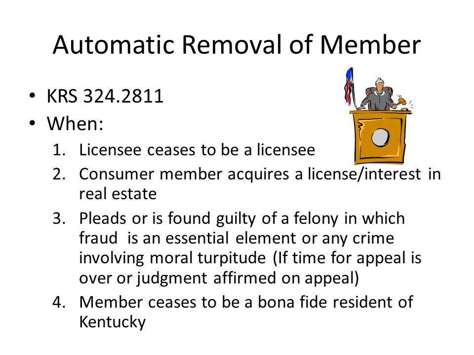 Automatic Removal of Member KRS When: 1.Licensee ceases to be a licensee 2.Consumer member acquires a license/interest in real estate 3.Pleads or is found guilty of a felony in which fraud is an essential element or any crime involving moral turpitude (If time for appeal is over or judgment affirmed on appeal) 4.Member ceases to be a bona fide resident of Kentucky