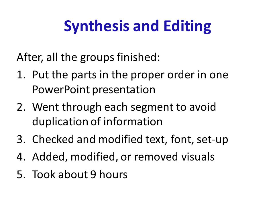 Synthesis and Editing After, all the groups finished: 1.Put the parts in the proper order in one PowerPoint presentation 2.Went through each segment to avoid duplication of information 3.Checked and modified text, font, set-up 4.Added, modified, or removed visuals 5.Took about 9 hours