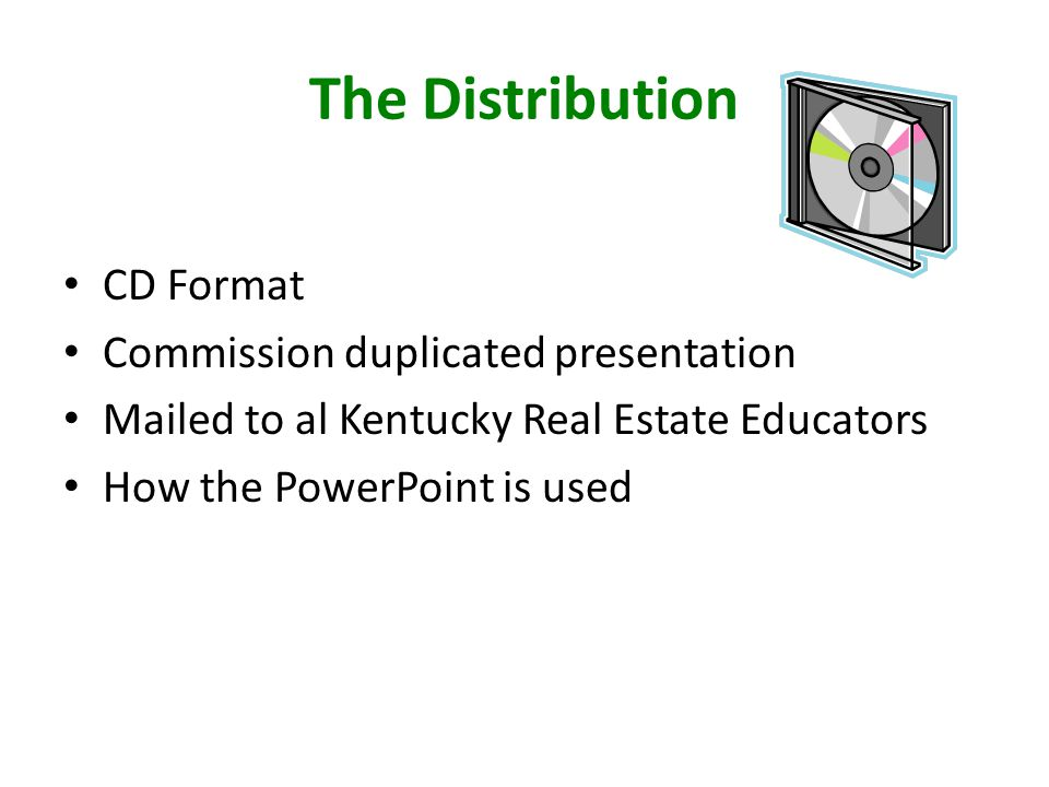 The Distribution CD Format Commission duplicated presentation Mailed to al Kentucky Real Estate Educators How the PowerPoint is used