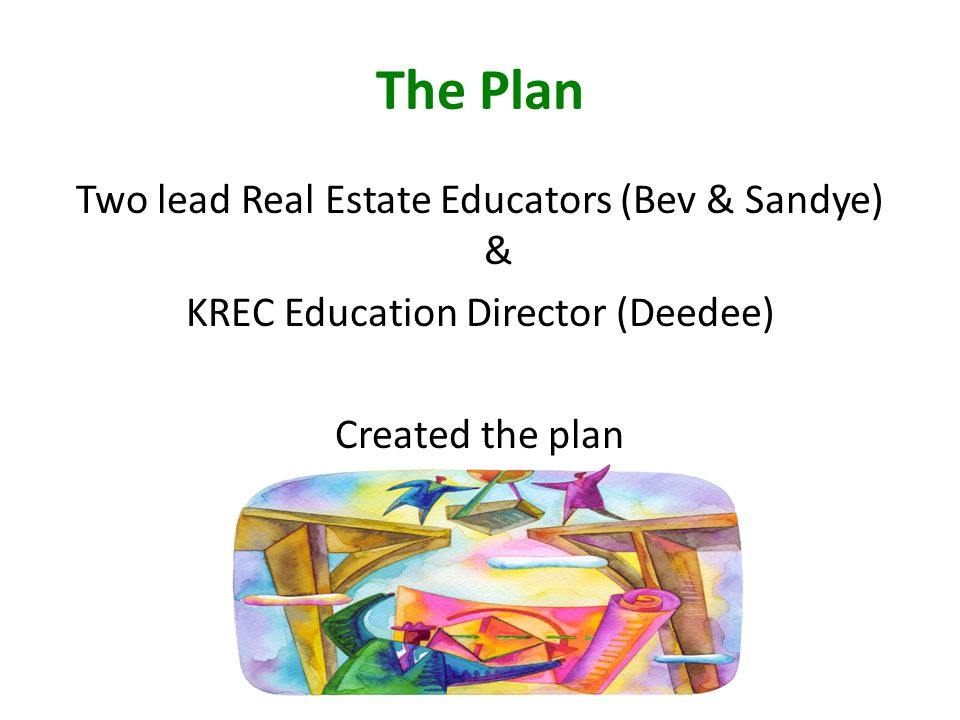 The Plan Two lead Real Estate Educators (Bev & Sandye) & KREC Education Director (Deedee) Created the plan