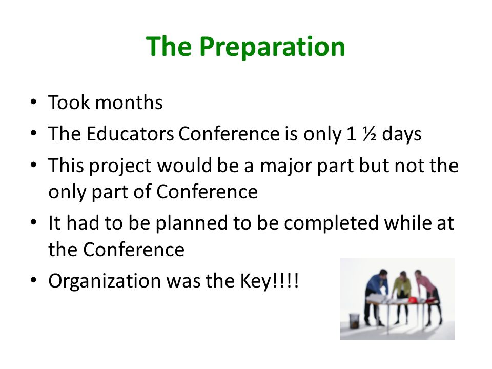 The Preparation Took months The Educators Conference is only 1 ½ days This project would be a major part but not the only part of Conference It had to be planned to be completed while at the Conference Organization was the Key!!!!